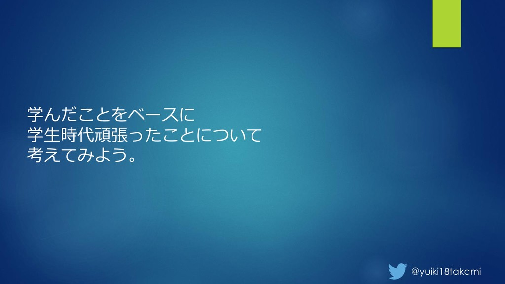 @yuiki18takami 学んだことをベースに 学生時代頑張ったことについて 考えてみよう。