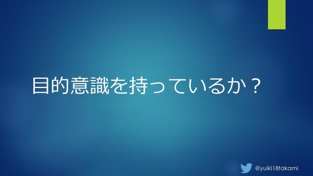 @yuiki18takami 目的意識を持っているか?