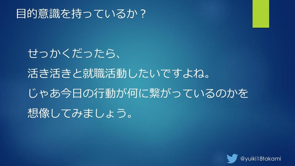 @yuiki18takami 目的意識を持っているか? せっかくだったら、 活き活きと就職活動...