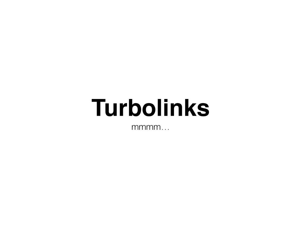 Turbolinks! mmmm…