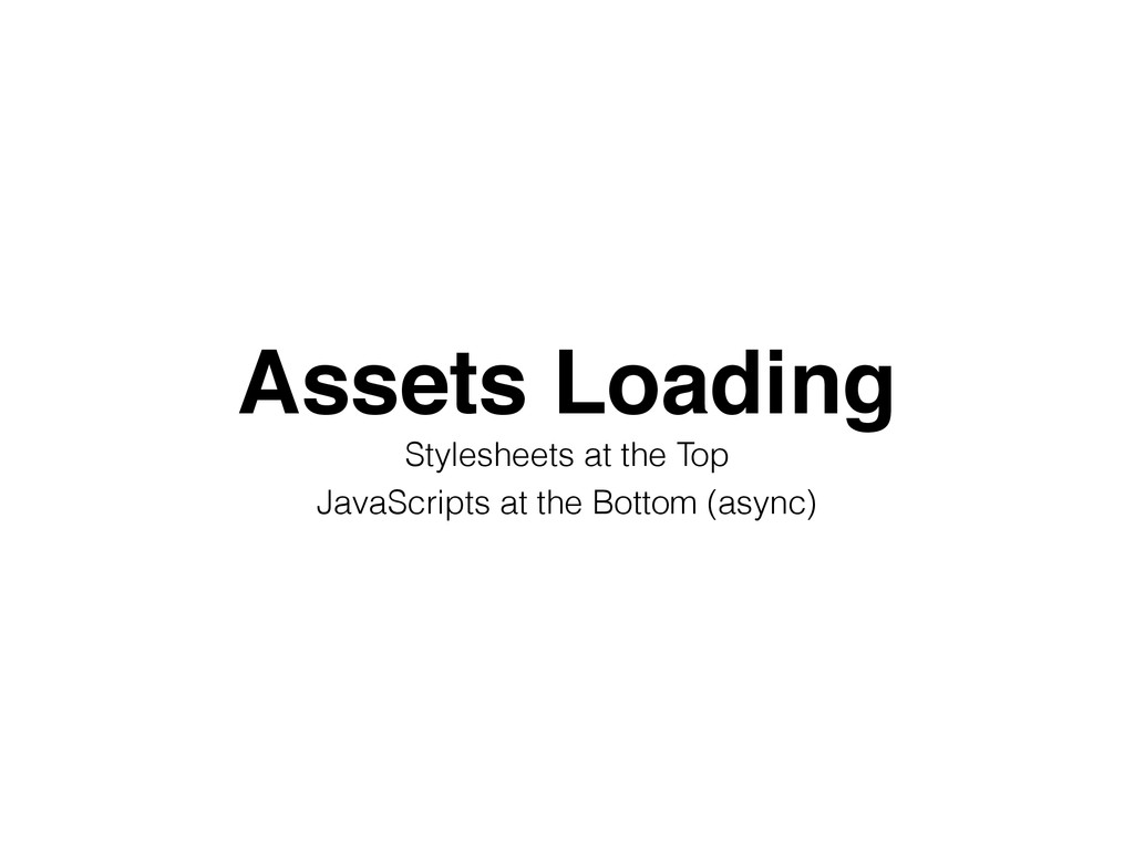Assets Loading! Stylesheets at the Top JavaScri...