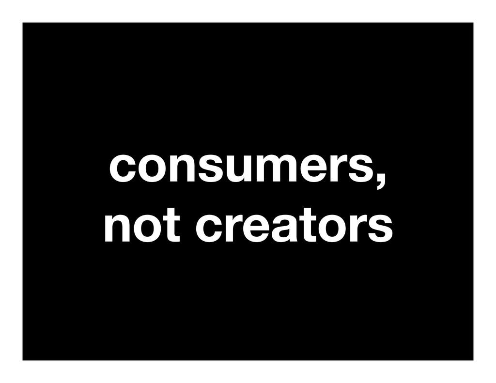 consumers, not creators