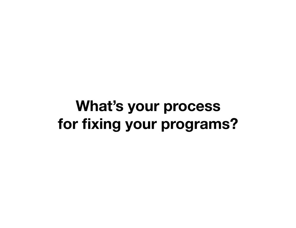 What's your process for fixing your programs?
