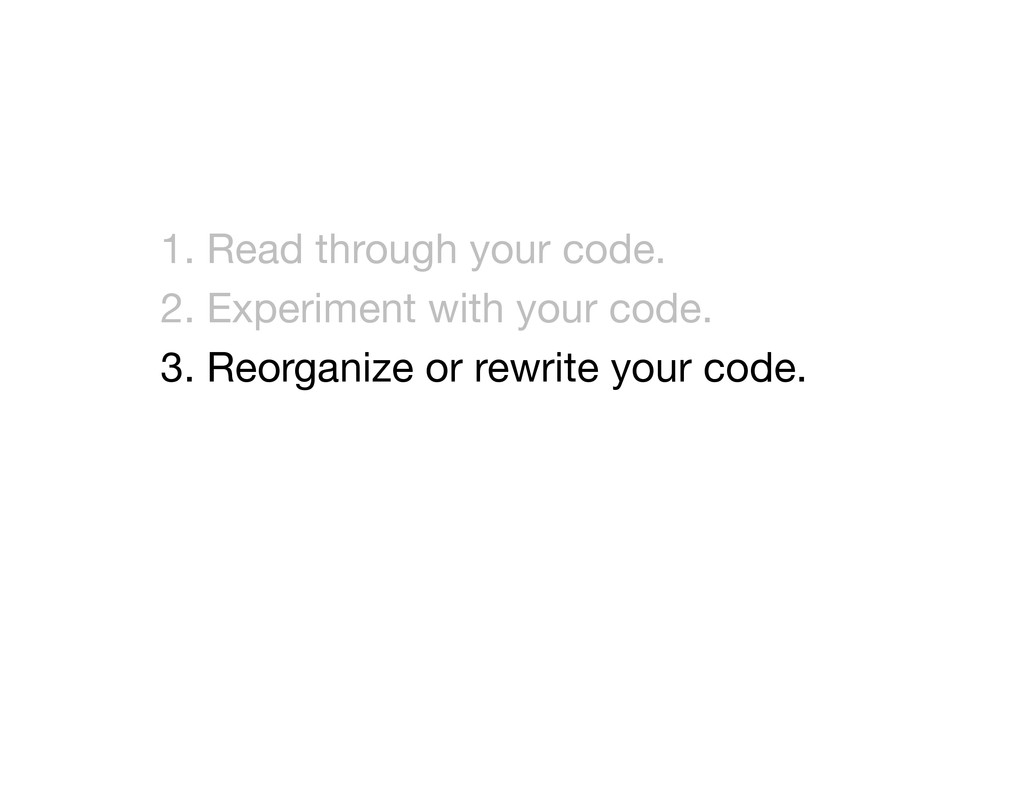 1. Read through your code. 2. Experiment with ...