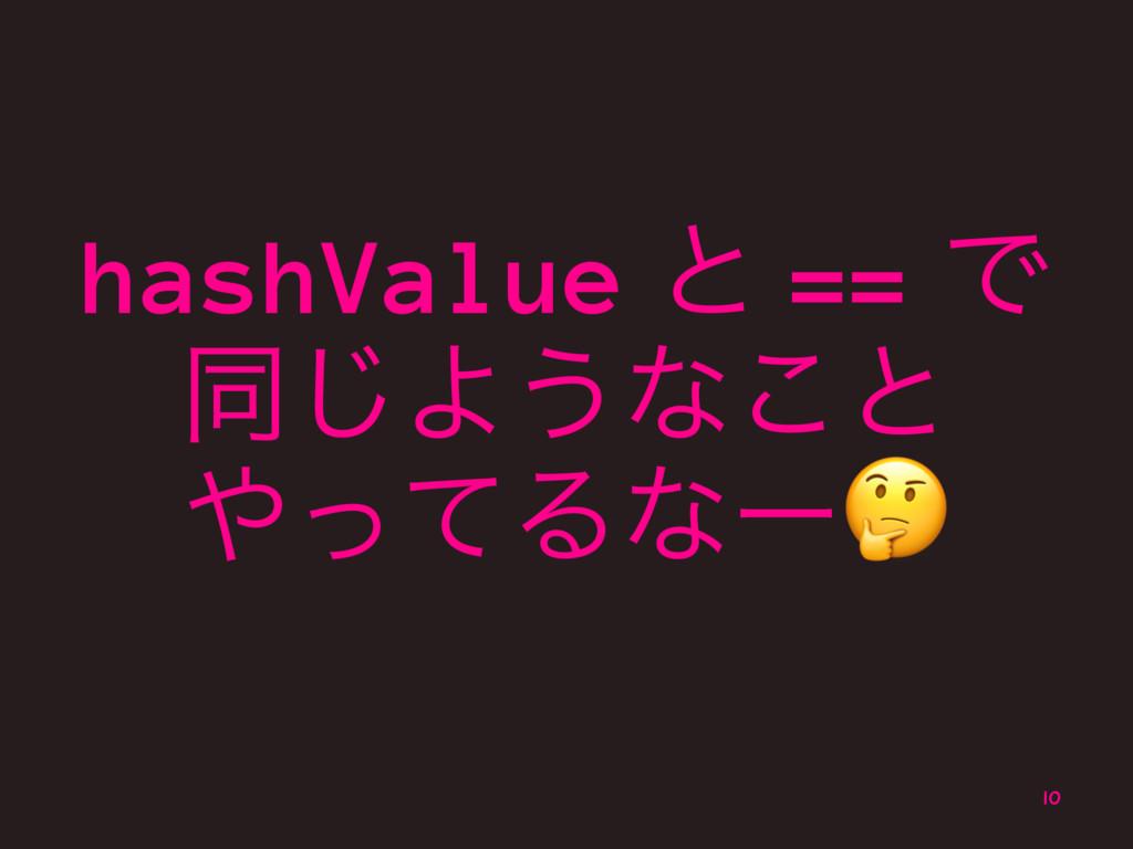 hashValue ͱ == Ͱ ಉ͡Α͏ͳ͜ͱ ͬͯΔͳʔ! 10