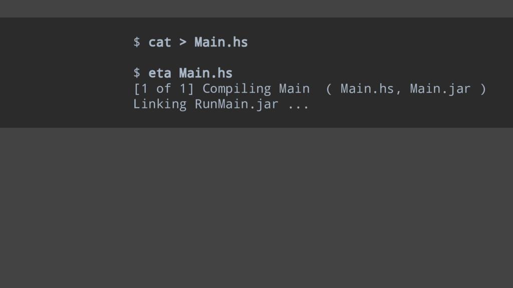 $ cat > Main.hs $ eta Main.hs [1 of 1] Compilin...