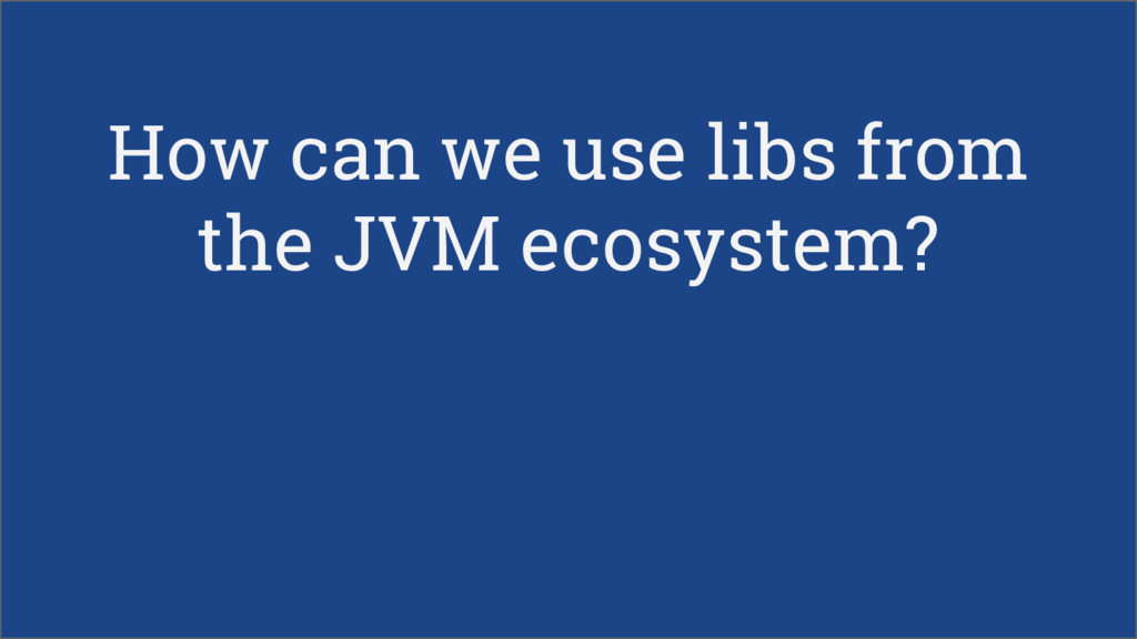 How can we use libs from the JVM ecosystem?