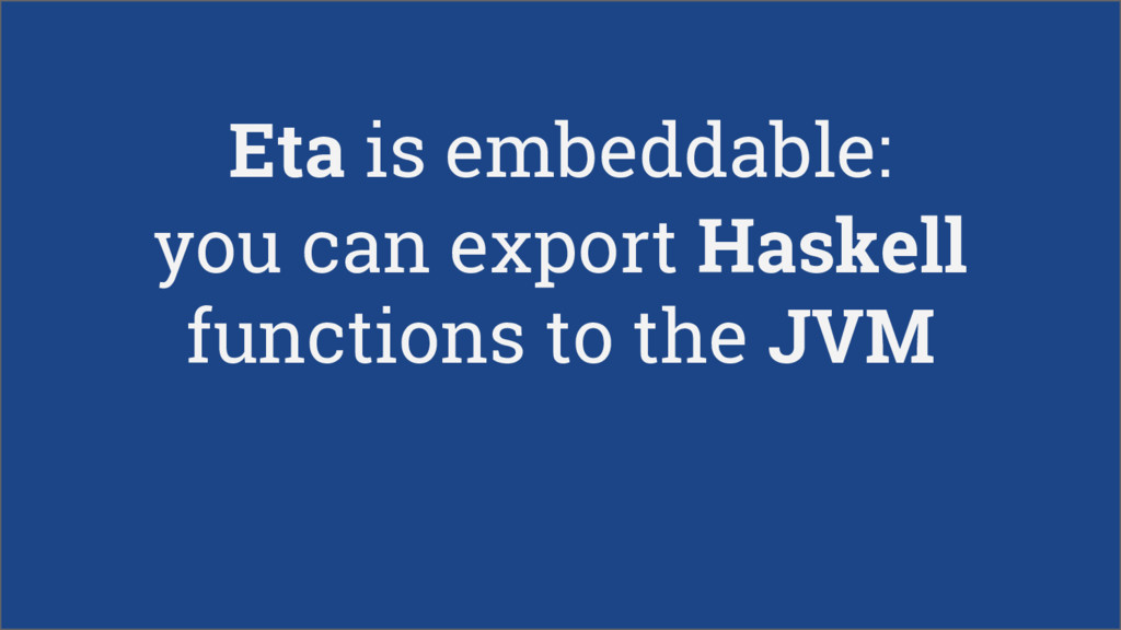 Eta is embeddable: you can export Haskell funct...