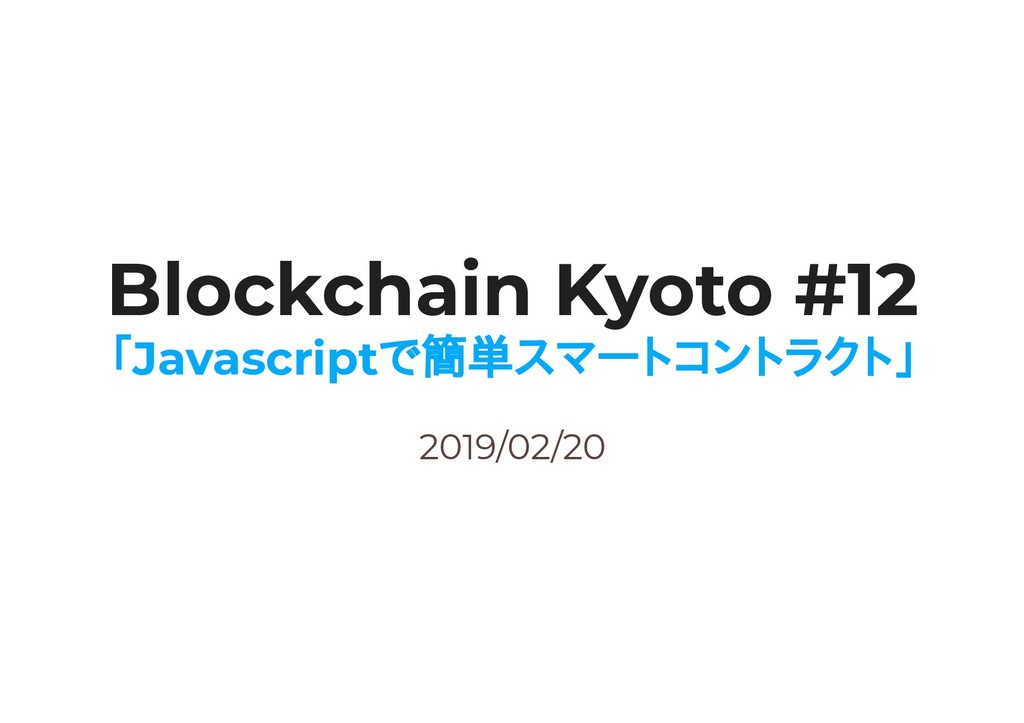 2019/02/20 Blockchain Kyoto #12 「Javascriptで簡単ス...
