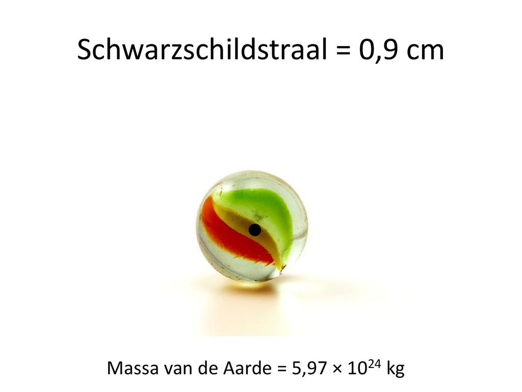 Schwarzschildstraal = 0,9 cm Massa van de Aarde...