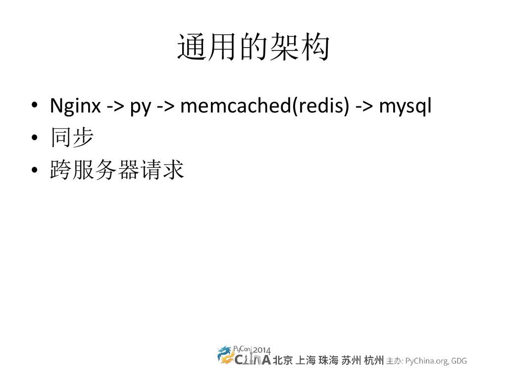通用的架构 • Nginx -> py -> memcached(redis) -> mysq...