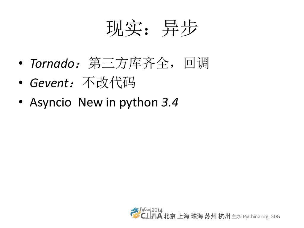 现实:异步 • Tornado:第三方库齐全,回调 • Gevent:不改代码 • Async...