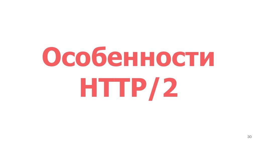 Особенности HTTP/2 30