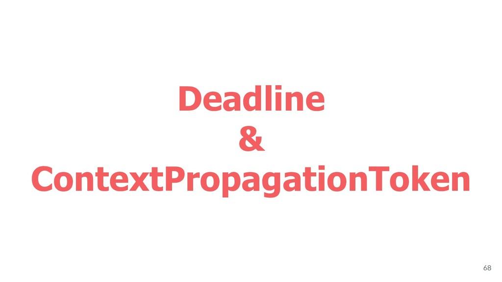 Deadline & ContextPropagationToken 68