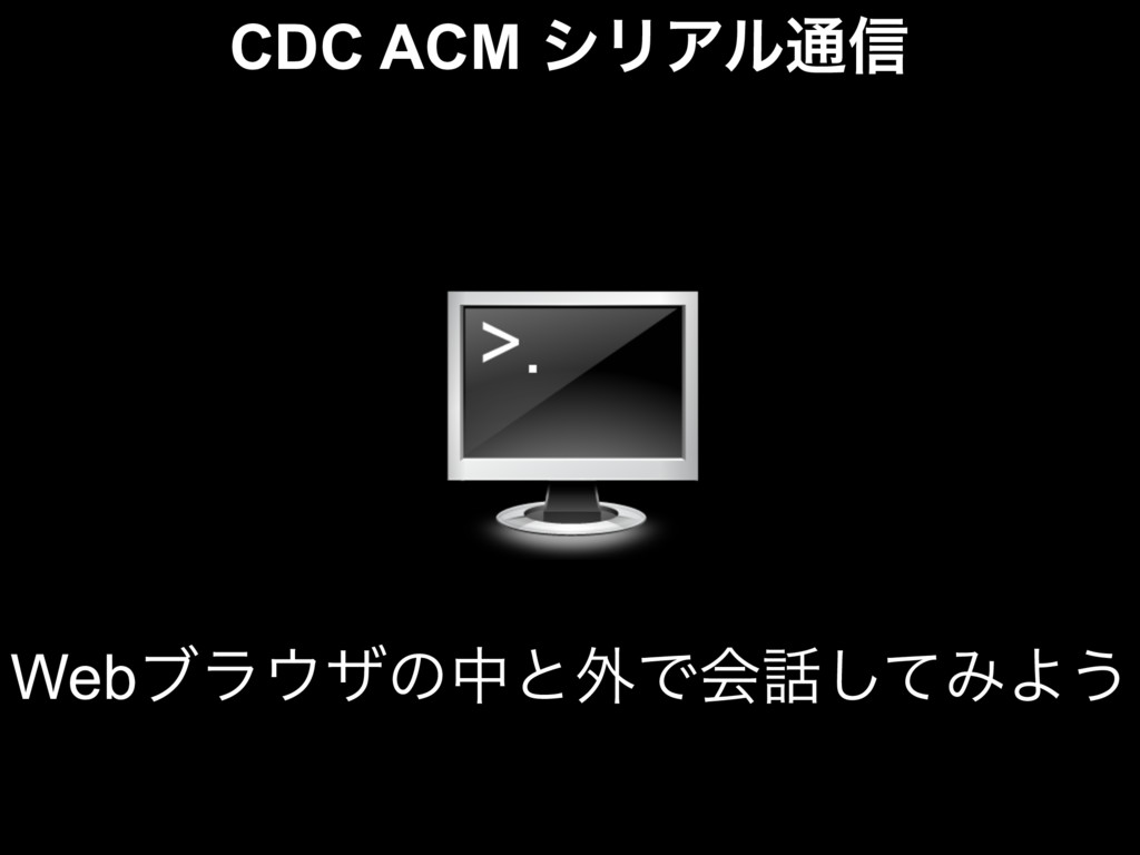 CDC ACM γϦΞϧ௨৴ Webϒϥβͷதͱ֎Ͱձͯ͠ΈΑ͏