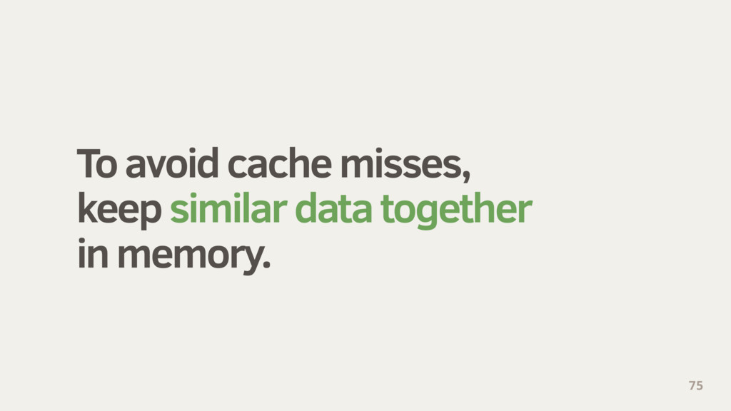 To avoid cache misses, keep similar data togeth...