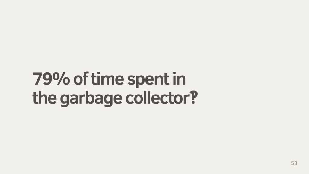 79% of time spent in the garbage collector‽ 53