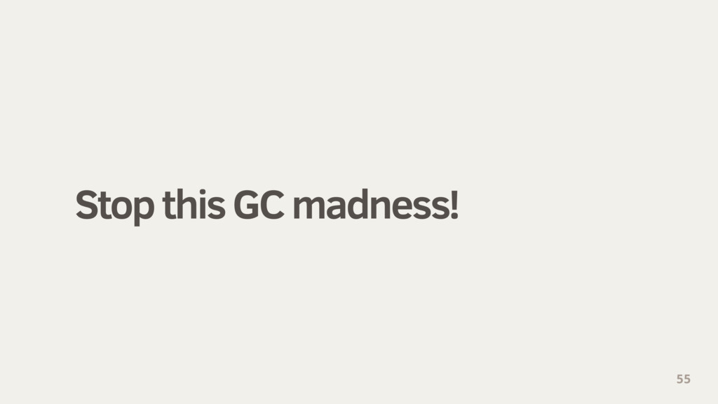 Stop this GC madness! 55