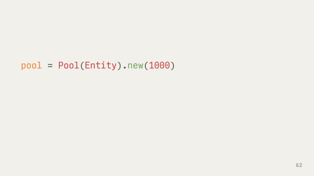 pool = Pool(Entity).new(1000) 62