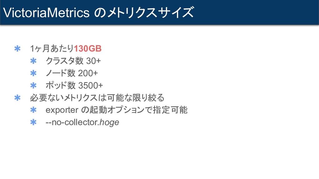 ✱ 1ヶ月あたり130GB ✱ クラスタ数 30+ ✱ ノード数 200+ ✱ ポッド数 35...