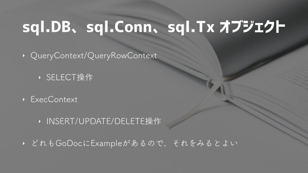 sql.DB、sql.Conn、sql.Tx オブジェクト ‣ 2VFSZ$POUFYU2V...