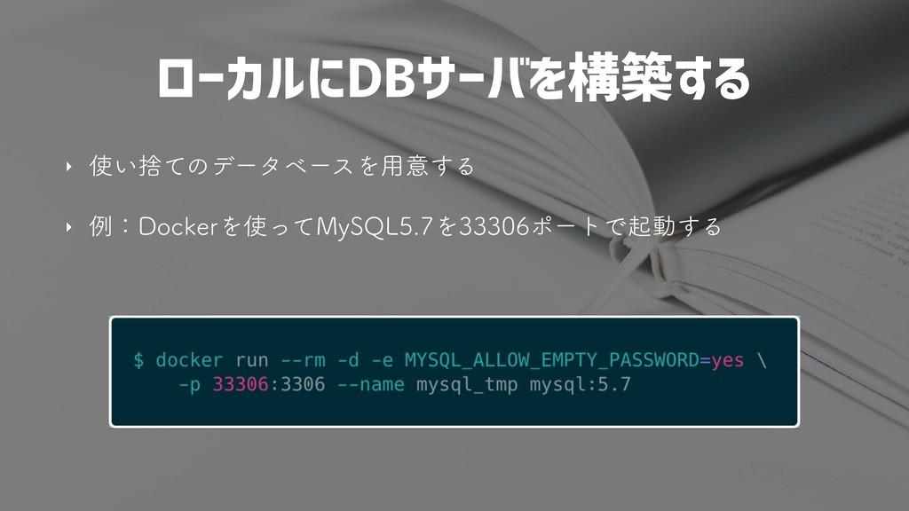 ローカルにDBサーバを構築する ‣ ͍ࣺͯͷσʔλϕʔεΛ༻ҙ͢Δ ‣ ྫɿ%PDLFSΛ...