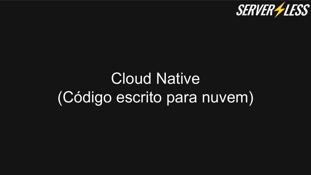 Cloud Native (Código escrito para nuvem)