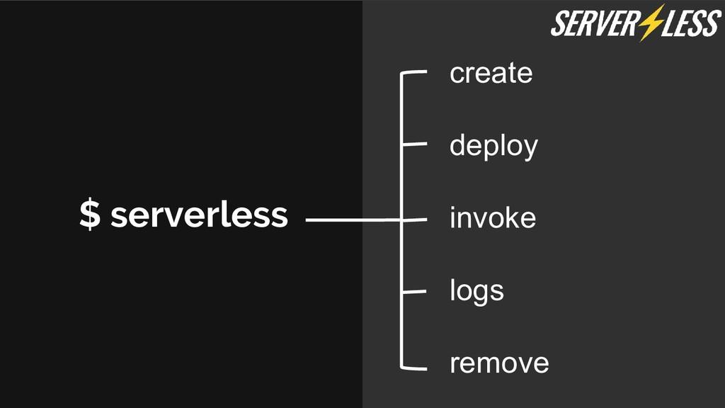 $ serverless create deploy invoke logs remove