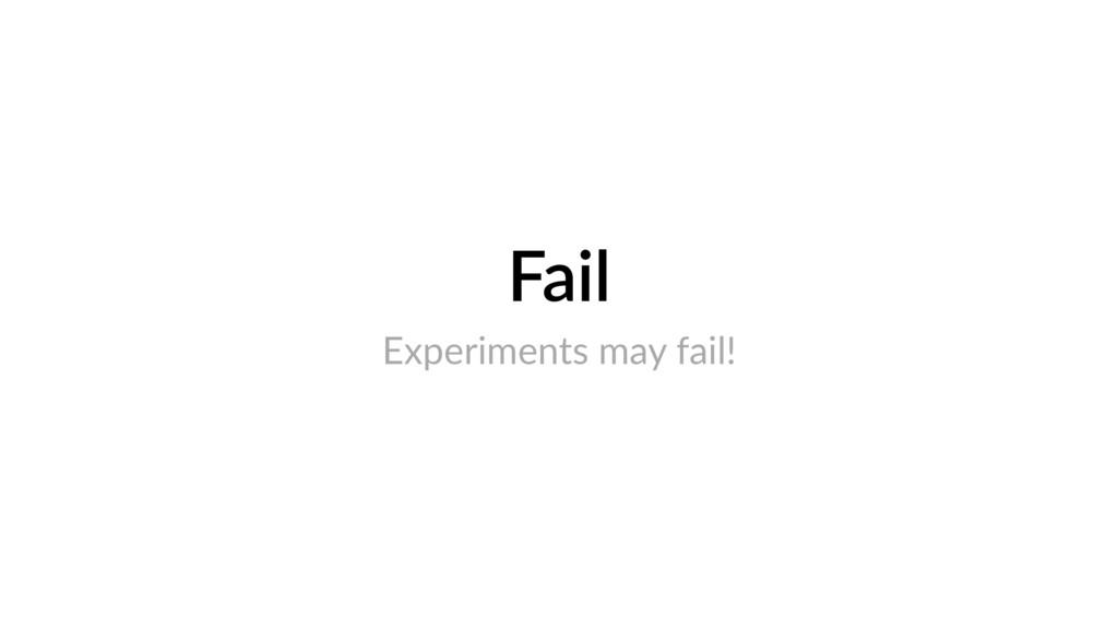 Fail Experiments may fail!