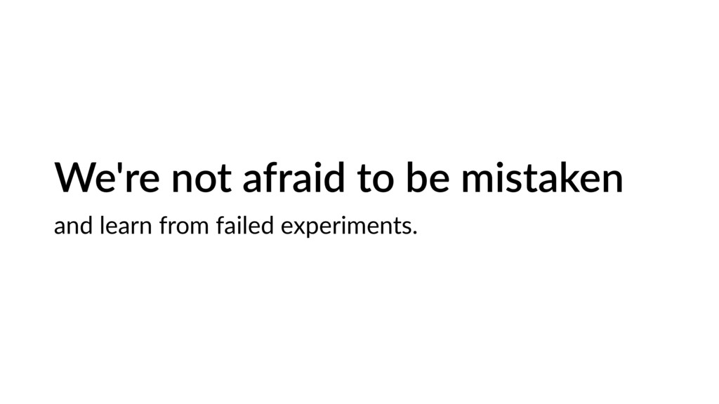 We're not afraid to be mistaken and learn from ...