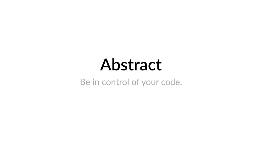 Abstract Be in control of your code.