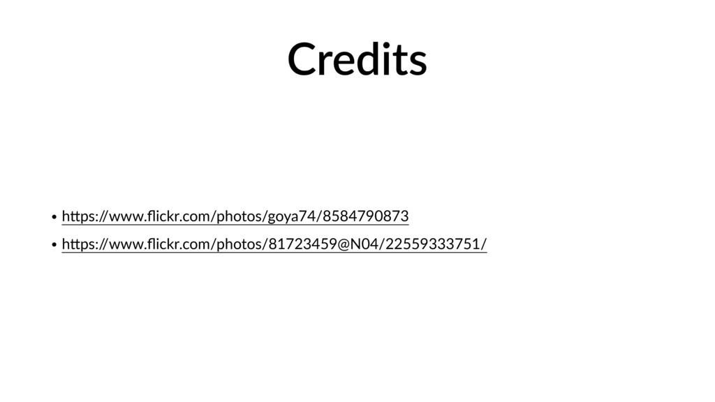 Credits • h>ps:/ /www.flickr.com/photos/goya74/8...