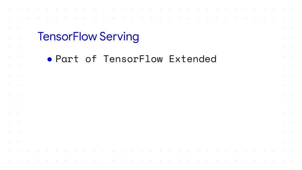 ● Part of TensorFlow Extended TensorFlow Serving