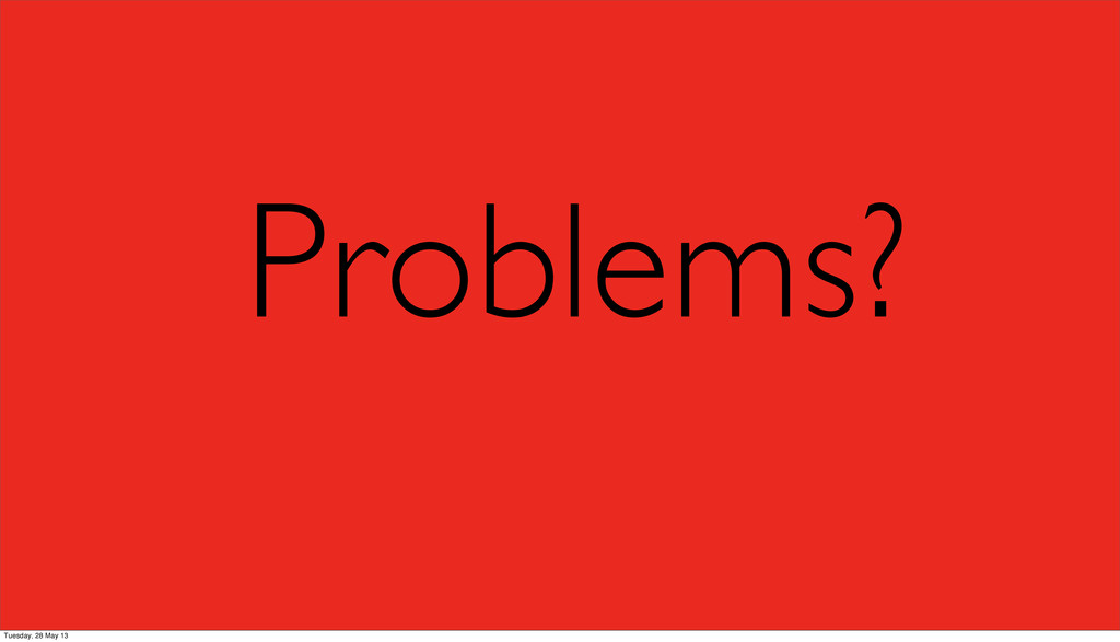 Problems? Tuesday, 28 May 13