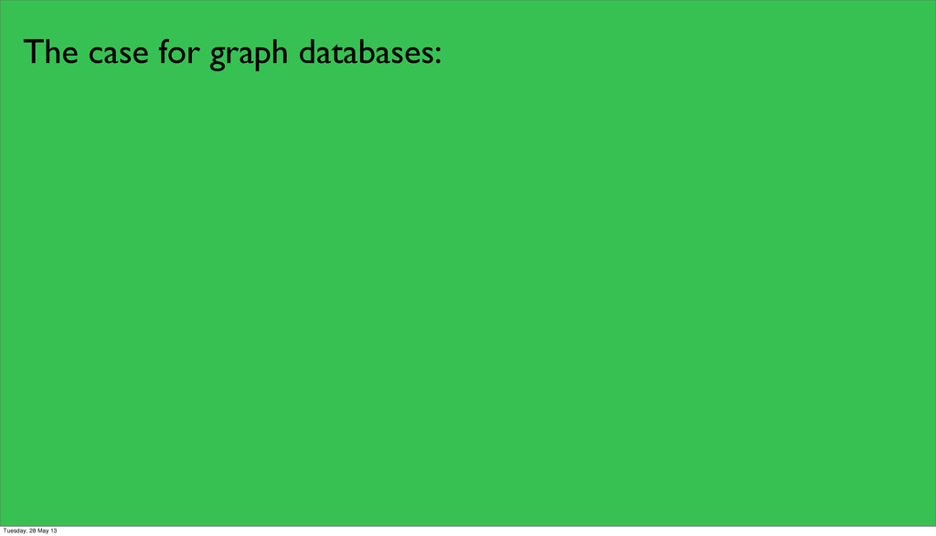 The case for graph databases: Tuesday, 28 May 13