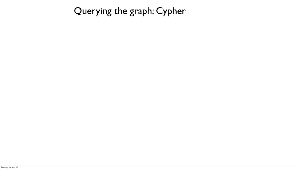 Querying the graph: Cypher Tuesday, 28 May 13
