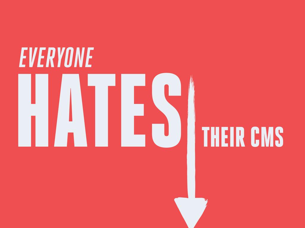 EVERYONE HATES THEIR CMS