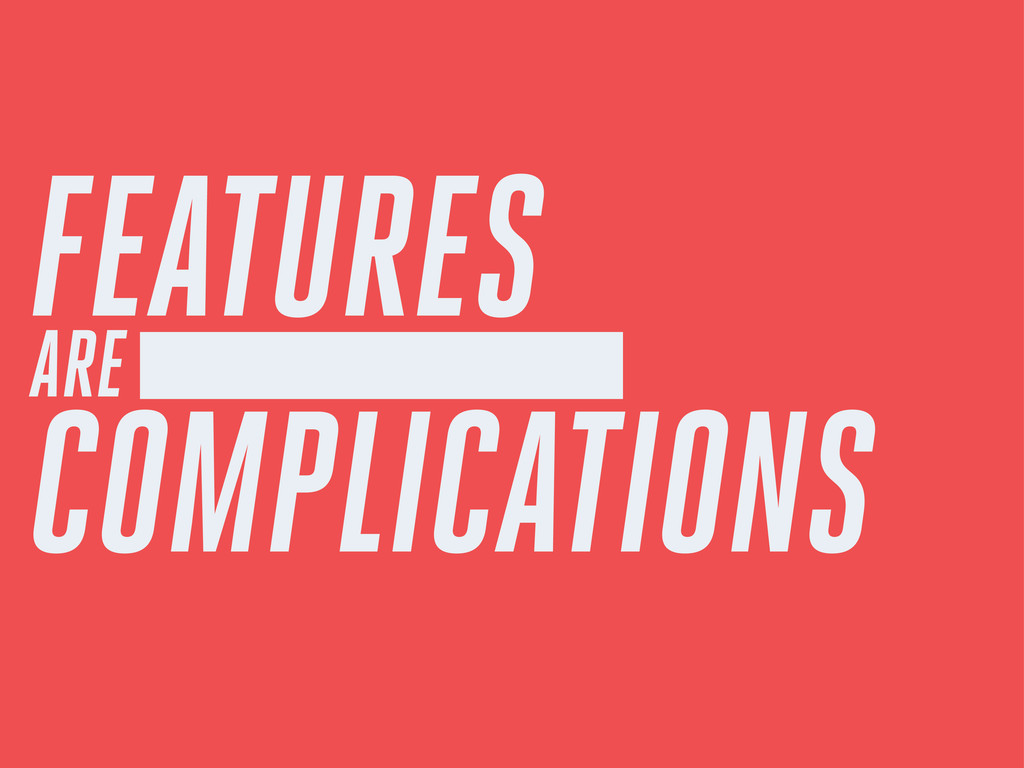 FEATURES ARE COMPLICATIONS
