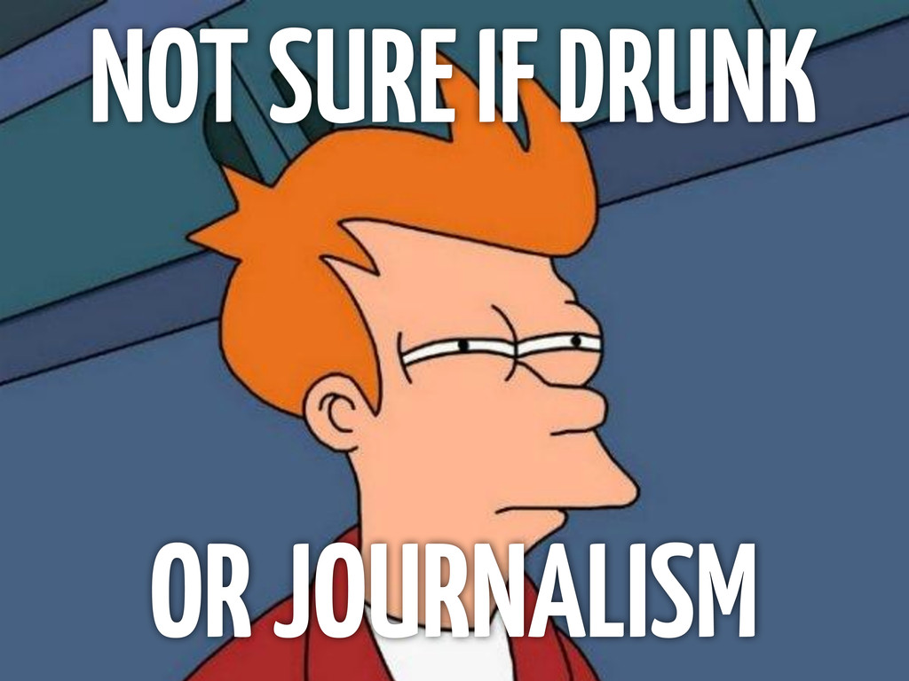 NOT SURE IF DRUNK OR JOURNALISM