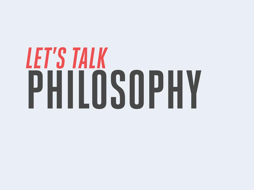 LET'S TALK PHILOSOPHY