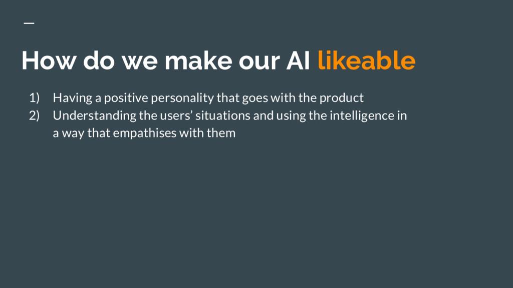 How do we make our AI likeable 1) Having a posi...