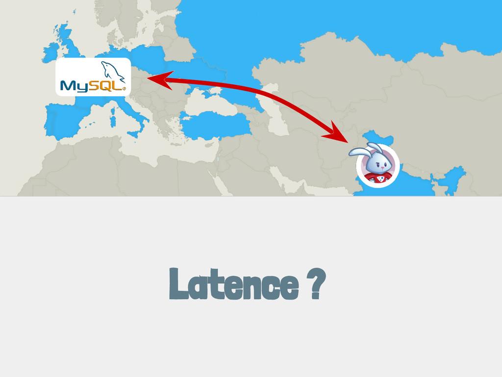 Latence ?