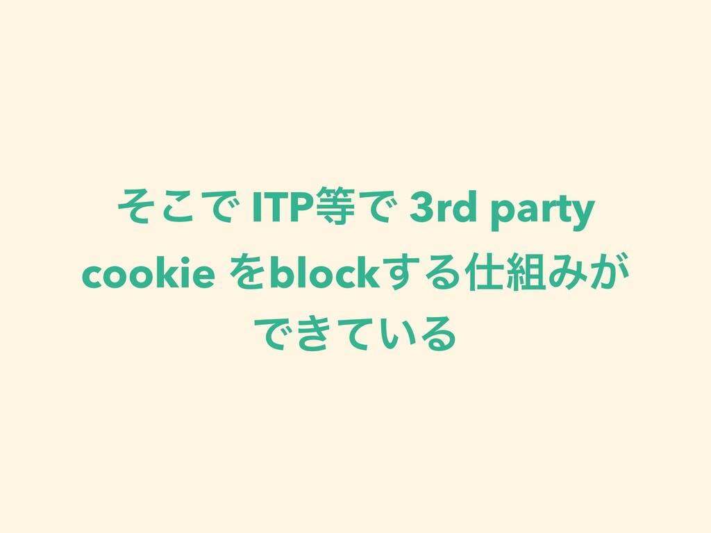 ͦ͜Ͱ ITPͰ 3rd party cookie Λblock͢ΔΈ͕ Ͱ͖͍ͯΔ