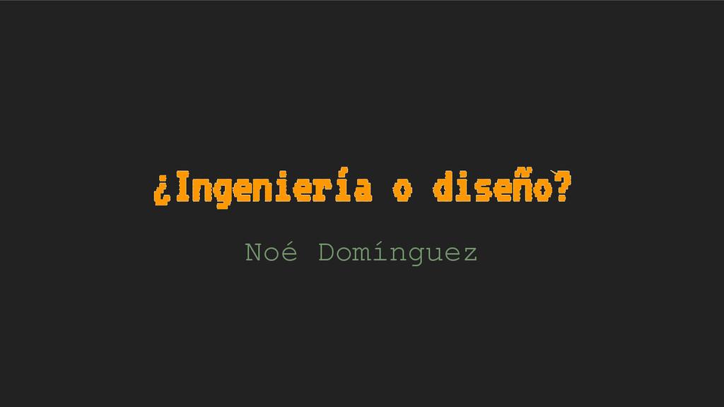 ¿Ingeniería o diseño? Noé Domínguez