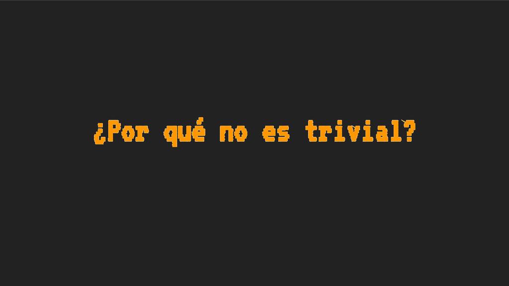 ¿Por qué no es trivial?