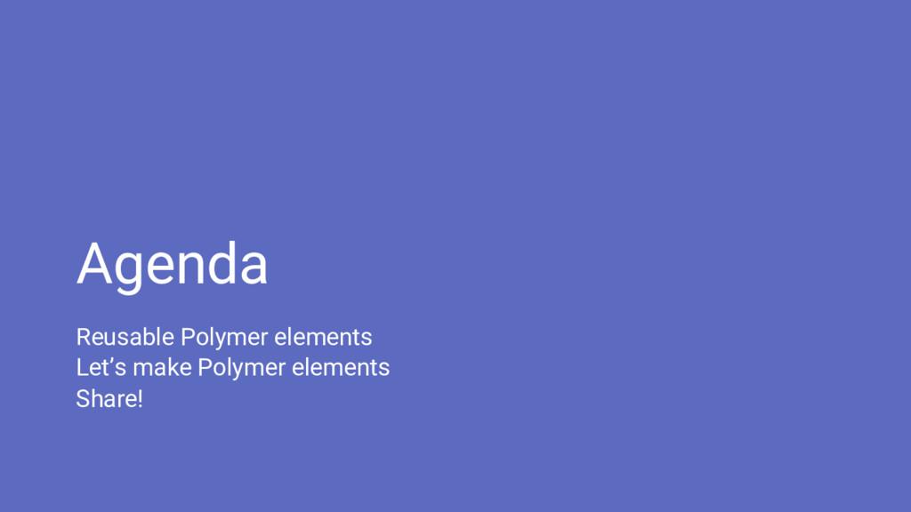 Agenda Reusable Polymer elements Let's make Pol...
