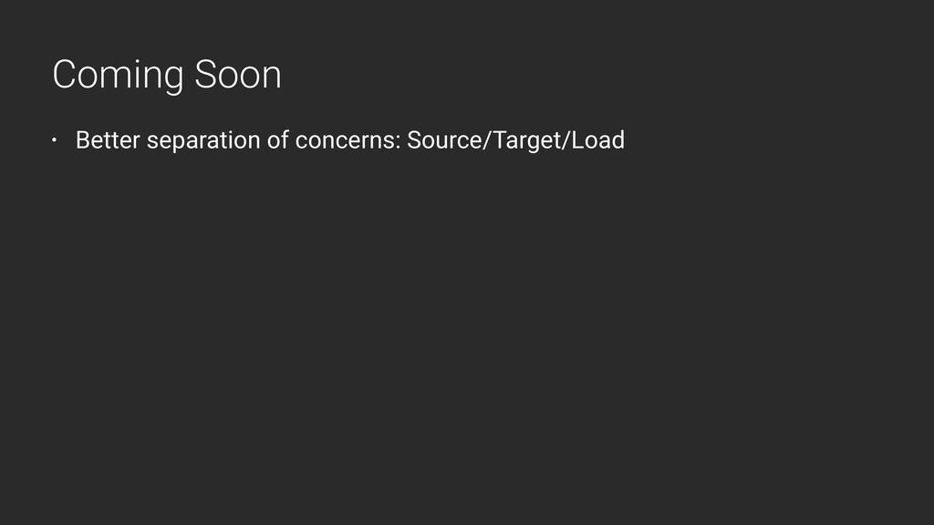 • Better separation of concerns: Source/Target/...