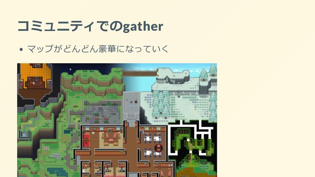 コミュニティでのgather マップがどんどん豪華になっていく