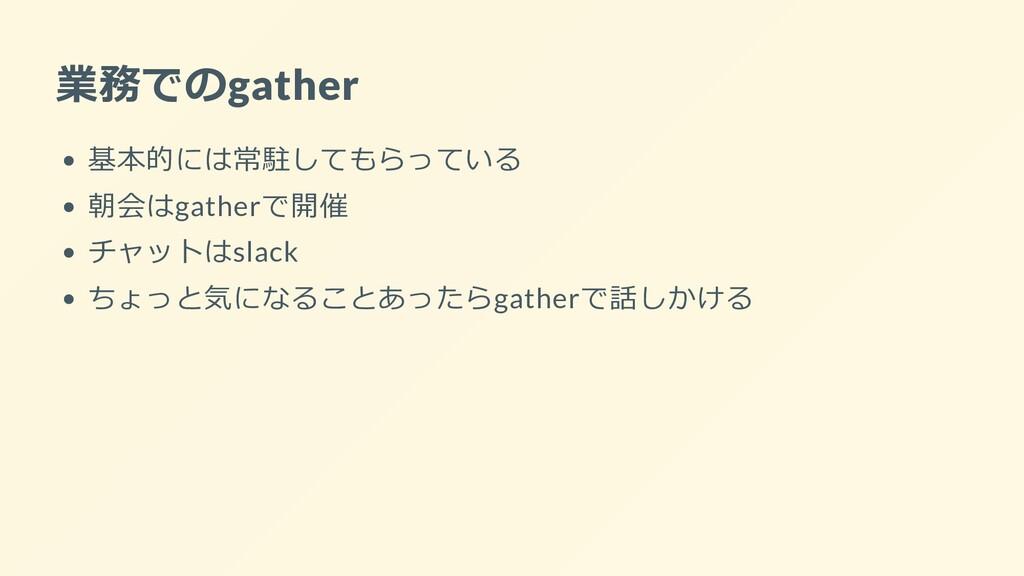 業務でのgather 基本的には常駐してもらっている 朝会はgatherで開催 チャットはsl...