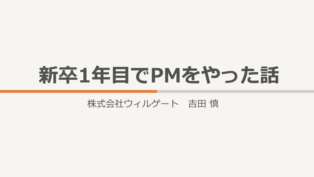 新卒1年目でPMをやった話 新卒1年目でPMをやった話 株式会社ウィルゲート 吉田 慎